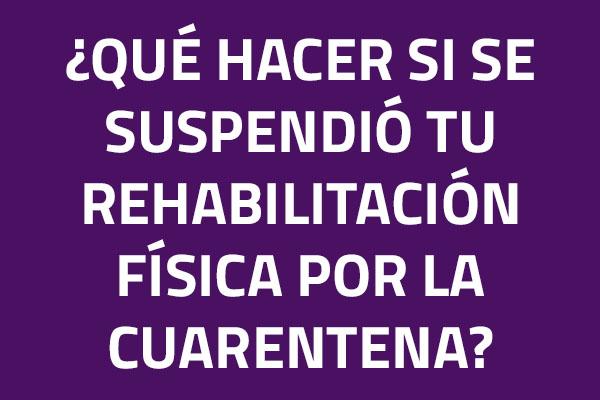 ¿Qué hacer si se suspendió tu rehabilitación física?